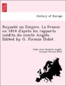 Royaute' ou Empire. La France en 1814 d'apre`s les rapports ine'dits du comte Angle`s. Edited by G. Firmin Didot als Taschenbuch