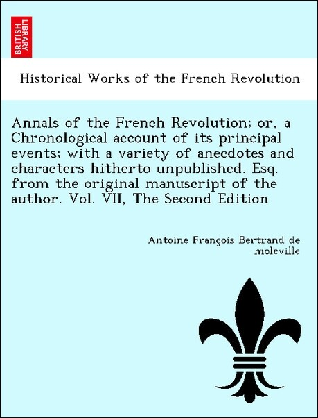 Annals of the French Revolution; or, a Chronological account of its principal events; with a variety of anecdotes and characters hitherto unpublished. Esq. from the original manuscript of the author. Vol. VII, The Second Edition als Taschenbuch