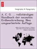 A. C. G. ... vollsta'ndiges Handbuch der neuesten Erdbeschreibung. Neu umgearbeitete Auflage.