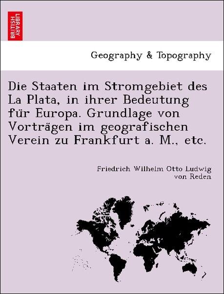 Die Staaten im Stromgebiet des La Plata, in ihrer Bedeutung fu'r Europa. Grundlage von Vortra'gen im geografischen Verein zu Frankfurt a. M., etc. als Taschenbuch