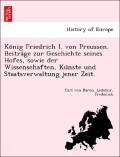 Ko'nig Friedrich I. von Preussen. Beitra'ge zur Geschichte seines Hofes, sowie der Wissenschaften, Ku'nste und Staatsverwaltung jener Zeit.