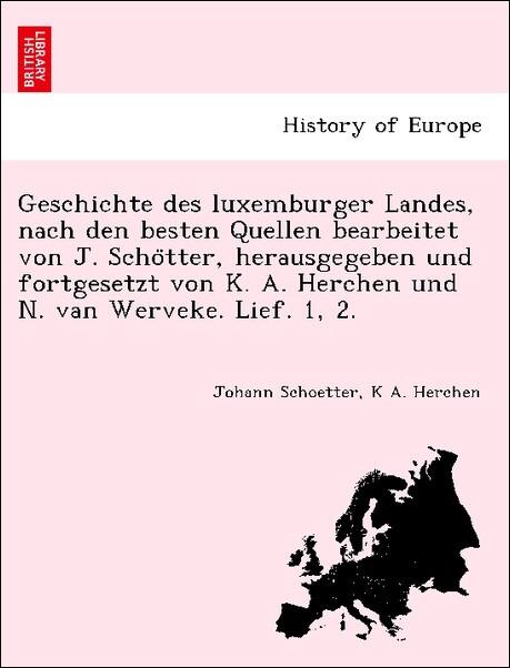 Geschichte des luxemburger Landes, nach den besten Quellen bearbeitet von J. Scho'tter, herausgegeben und fortgesetzt von K. A. Herchen und N. van Werveke. Lief. 1, 2. als Taschenbuch