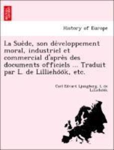 La Sue`de, son de'veloppement moral, industriel et commercial d'apre`s des documents officiels ... Traduit par L. de Lillieho'o'k, etc. als Taschenbuch