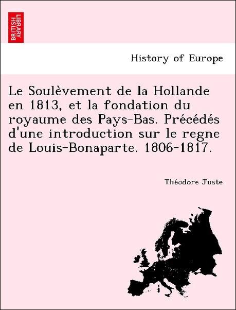 Le Soule`vement de la Hollande en 1813, et la fondation du royaume des Pays-Bas. Pre'ce'de's d'une introduction sur le regne de Louis-Bonaparte. 1806-1817. als Taschenbuch