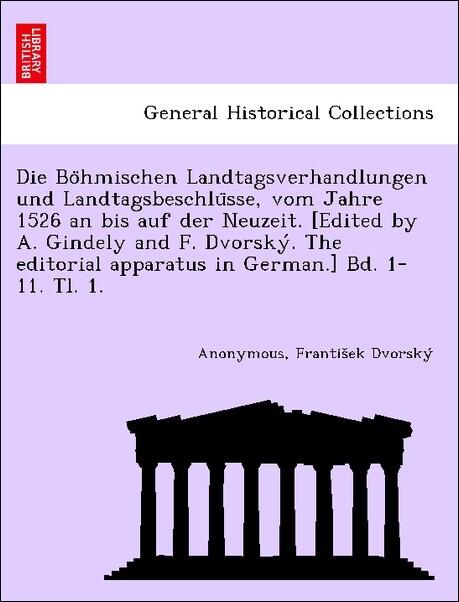 Die Bo'hmischen Landtagsverhandlungen und Landtagsbeschlu'sse, vom Jahre 1526 an bis auf der Neuzeit. [Edited by A. Gindely and F. Dvorsky'. The editorial apparatus in German.] Bd. 1-11. Tl. 1. [1526-1605.] als Taschenbuch