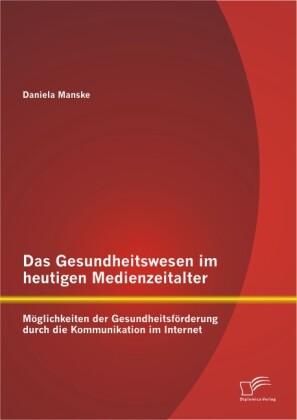 Das Gesundheitswesen im heutigen Medienzeitalter: Möglichkeiten der Gesundheitsförderung durch die Kommunikation im Internet als Buch von Daniela ... - Daniela Manske