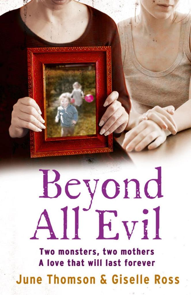Beyond All Evil: Two monsters, two mothers, a l...