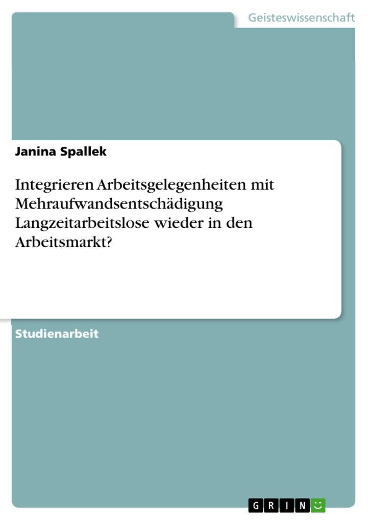 Integrieren Arbeitsgelegenheiten mit Mehraufwandsentschädigung Langzeitarbeitslose wieder in den Arbeitsmarkt? als eBook Download von Janina Spallek - Janina Spallek