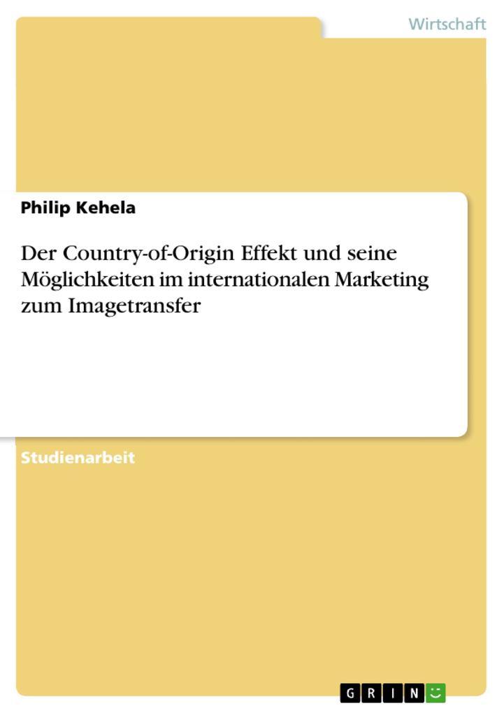 Der Country-of-Origin Effekt und seine Möglichkeiten im internationalen Marketing zum Imagetransfer als eBook Download von Philip Kehela - Philip Kehela