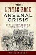 The Little Rock Arsenal Crisis: On the Precipice of the American Civil War