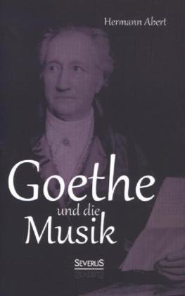 Goethe und die Musik als Buch von Hermann Abert
