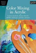 Color Mixing in Acrylic: Learn to Mix Fresh, Vibrant Colors for Still Lifes, Landscapes, Portraits, and More