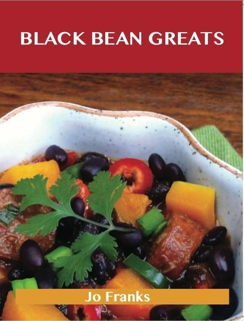 Black Bean Greats: Delicious Black Bean Recipes...