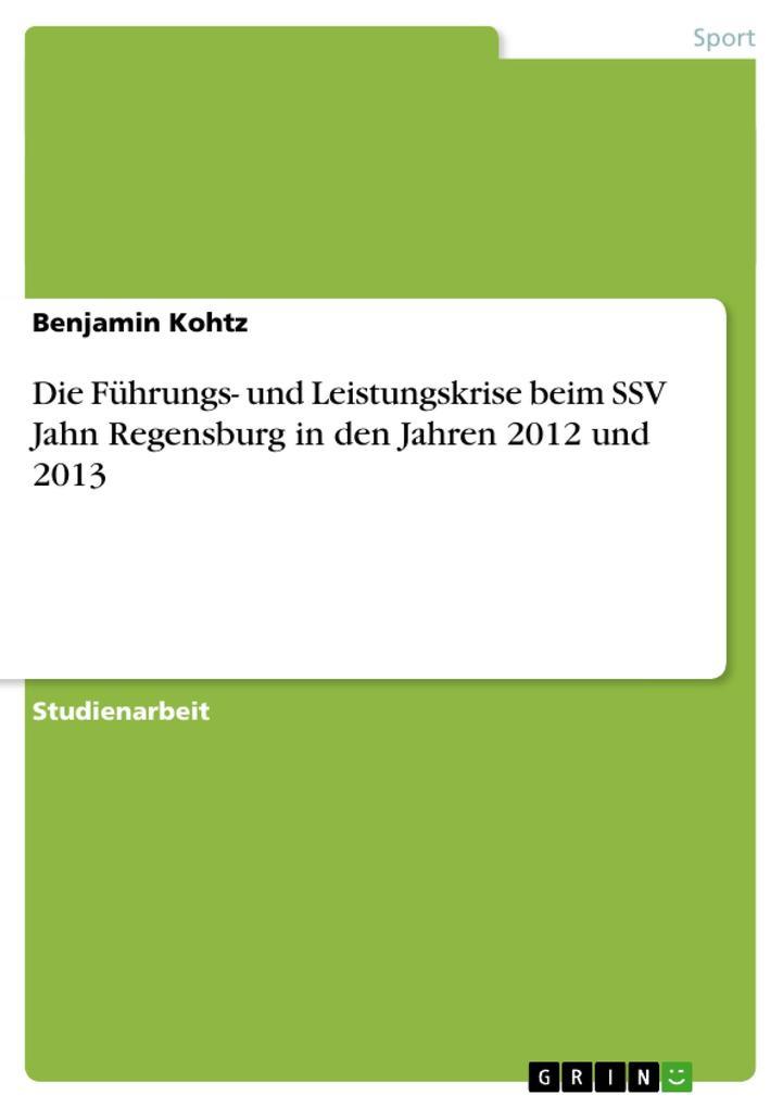 Die Führungs- und Leistungskrise beim SSV Jahn Regensburg in den Jahren 2012 und 2013 als Buch von Benjamin Kohtz