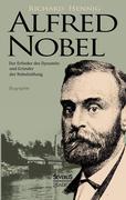 Alfred Nobel. Der Erfinder des Dynamits und Gründer der Nobelstiftung. Biographie