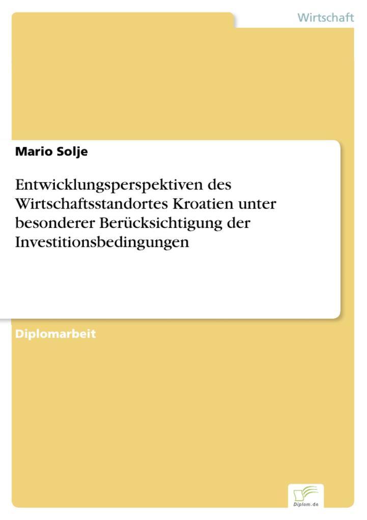 Entwicklungsperspektiven des Wirtschaftsstandortes Kroatien unter besonderer Berücksichtigung der Investitionsbedingungen als eBook Download von M... - Mario Solje