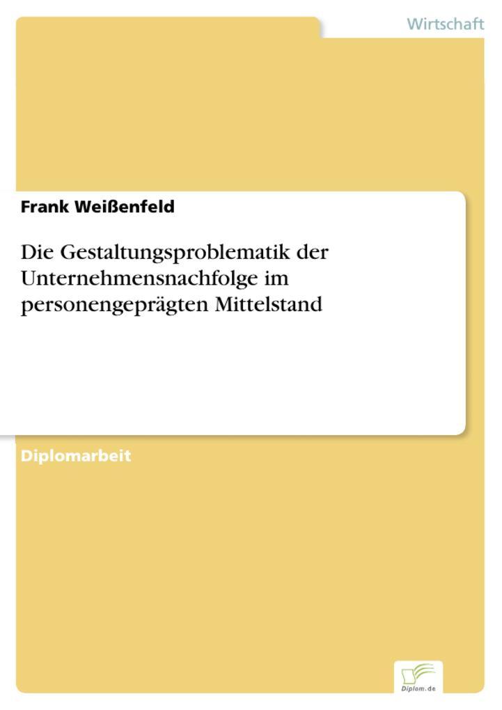 Die Gestaltungsproblematik der Unternehmensnachfolge im personengeprägten Mittelstand als eBook Download von Frank Weißenfeld - Frank Weißenfeld