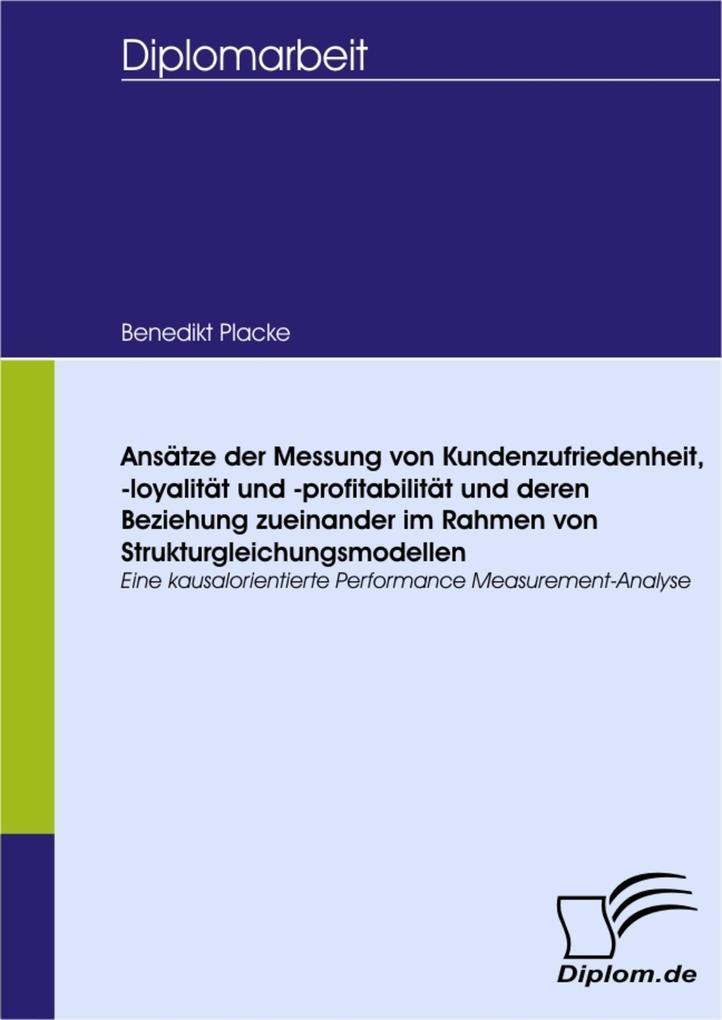 Ansätze der Messung von Kundenzufriedenheit, -loyalität und -profitabilität und deren Beziehung zueinander im Rahmen von Strukturgleichungsmodelle... - Benedikt Placke