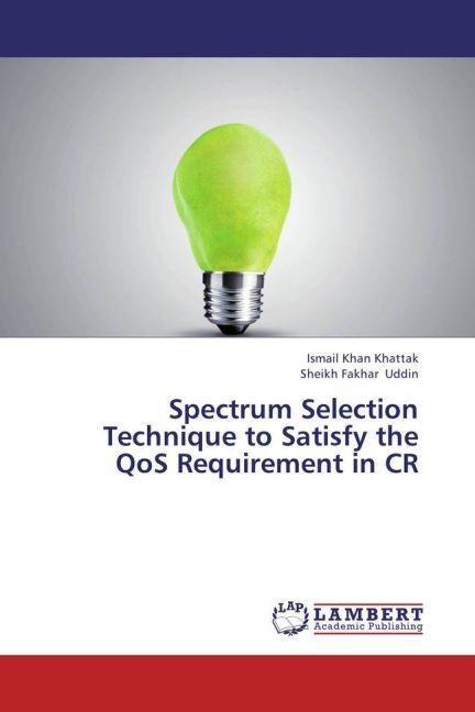 Spectrum Selection Technique to Satisfy the QoS Requirement in CR als Buch von Ismail Khan Khattak/ Sheikh Fakhar Uddin
