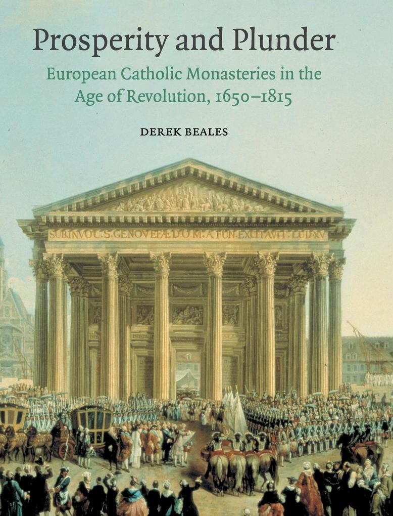Prosperity and Plunder: European Catholic Monasteries in the Age of Revolution, 1650-1815 als Buch