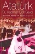 Atatürk Bu Kadinlari Cok Sevdi; Mustafa Kemalin Büyük Asklari