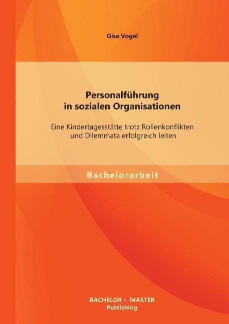 Personalführung in sozialen Organisationen: Eine Kindertagesstätte trotz Rollenkonflikten und Dilemmata erfolgreich leiten als Buch