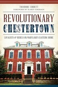 Revolutionary Chestertown: Loyalists and Rebels on Maryland's Eastern Shore