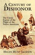 A Century of Dishonor: The Classic Expose of the Plight of the Native Americans