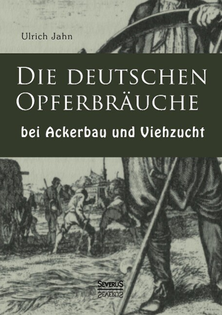 Die deutschen Opferbräuche bei Ackerbau und Vie...