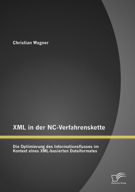 XML in der NC-Verfahrenskette: Die Optimierung des Informationsflusses im Kontext eines XML-basierten Dateiformates als Buch