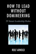 How to Lead Without Domineering: 29 Smart Leadership Rules