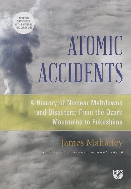 Atomic Accidents: A History of Nuclear Meltdowns and Disasters; From the Ozark Mountains to Fukushima als Hörbuch CD