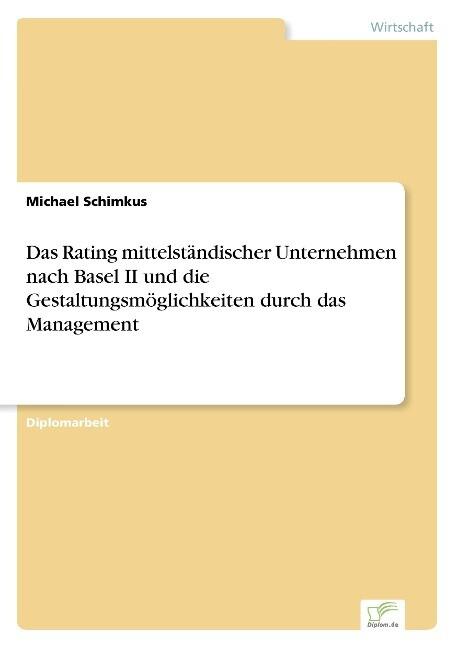 Das Rating mittelständischer Unternehmen nach Basel II und die Gestaltungsmöglichkeiten durch das Management als Buch (gebunden)