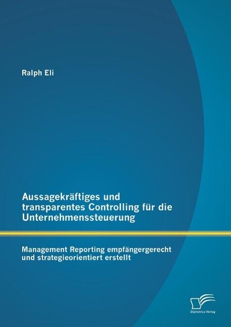 Aussagekräftiges und transparentes Controlling für die Unternehmenssteuerung: Management Reporting empfängergerecht und strategieorientiert erstellt als Buch (gebunden)