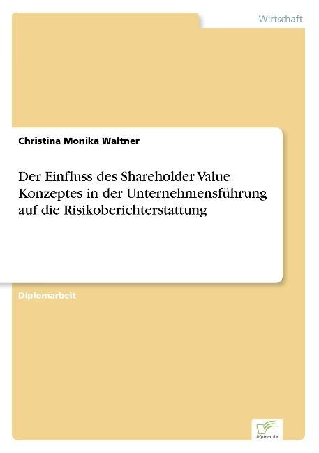 Der Einfluss des Shareholder Value Konzeptes in der Unternehmensführung auf die Risikoberichterstattung als Buch (gebunden)