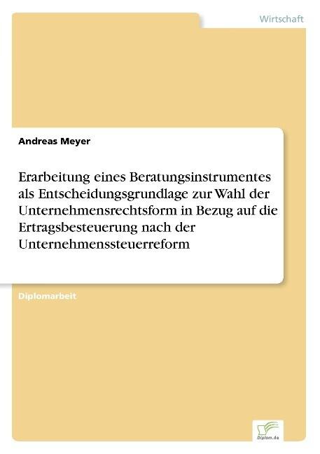 Erarbeitung eines Beratungsinstrumentes als Entscheidungsgrundlage zur Wahl der Unternehmensrechtsform in Bezug auf die Ertragsbesteuerung nach der Unternehmenssteuerreform als Buch (gebunden)