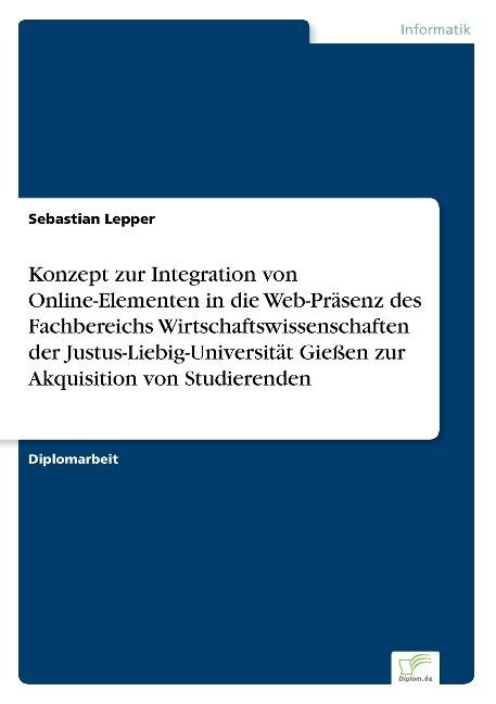 Konzept zur Integration von Online-Elementen in die Web-Präsenz des Fachbereichs Wirtschaftswissenschaften der Justus-Liebig-Universität Gießen zur Akquisition von Studierenden als Buch (gebunden)
