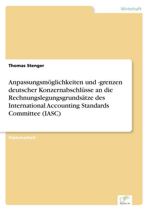 Anpassungsmöglichkeiten und -grenzen deutscher Konzernabschlüsse an die Rechnungslegungsgrundsätze des International Accounting Standards Committee (IASC) als Buch (gebunden)