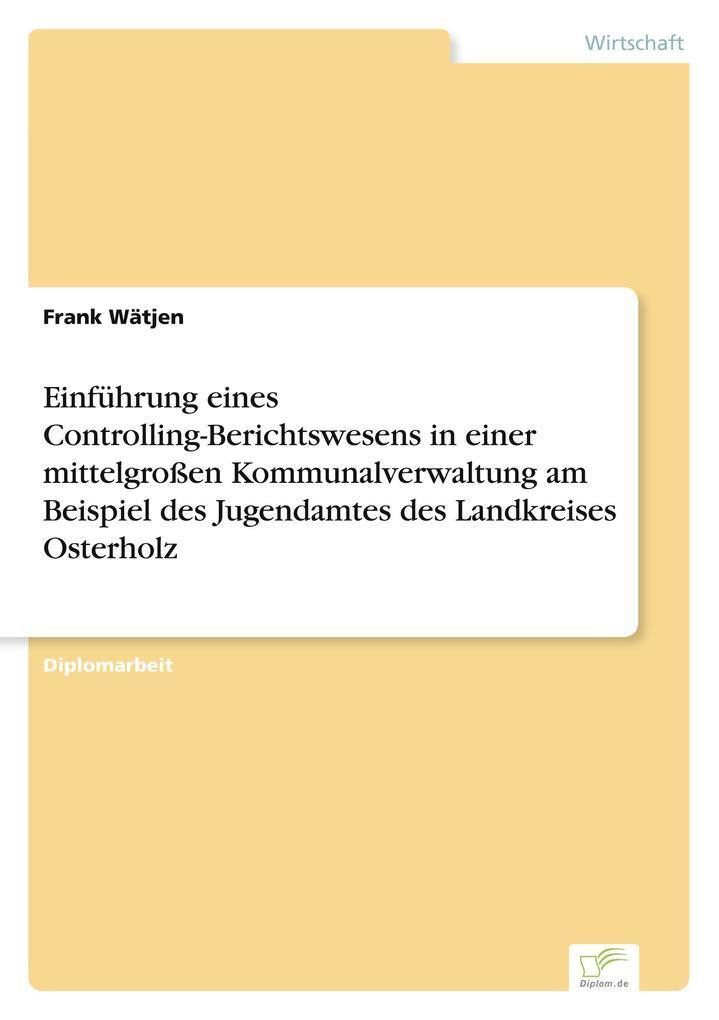 Einführung eines Controlling-Berichtswesens in einer mittelgroßen Kommunalverwaltung am Beispiel des Jugendamtes des Landkreises Osterholz als Buch (gebunden)