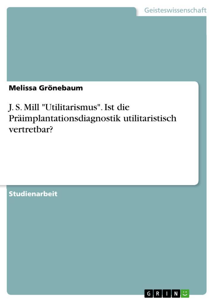 """J. S. Mill """"Utilitarismus"""". Ist die Präimplantationsdiagnostik utilitaristisch vertretbar? als eBook pdf"""