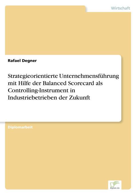 Strategieorientierte Unternehmensführung mit Hilfe der Balanced Scorecard als Controlling-Instrument in Industriebetrieben der Zukunft als Buch (gebunden)