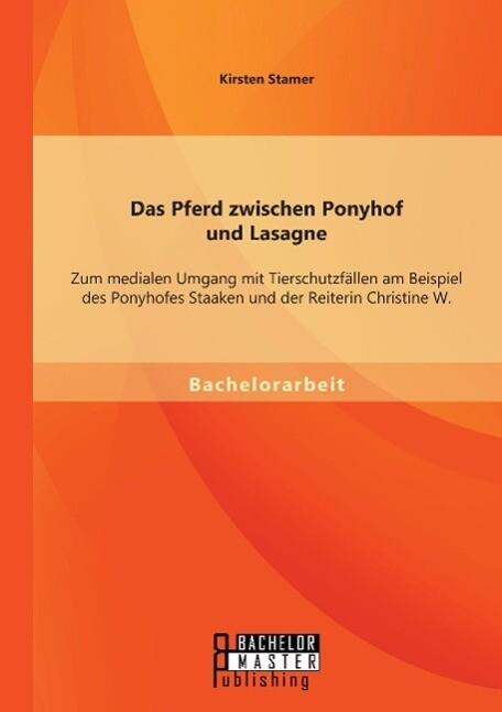 Das Pferd zwischen Ponyhof und Lasagne: Zum medialen Umgang mit Tierschutzfällen am Beispiel des Ponyhofes Staaken und der Reiterin Christine W. als Buch (gebunden)