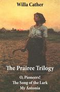 The Prairee Trilogy: O, Pioneers! + The Song of the Lark + My Ántonia (3 Unabridged Classics)