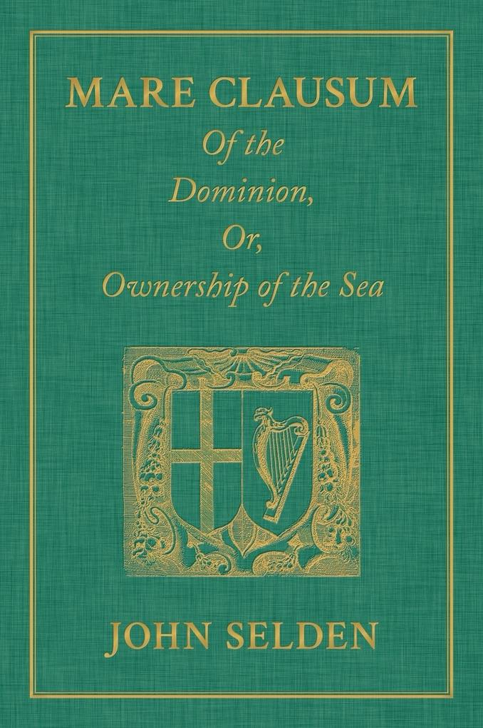 Mare Clausum. Of the Dominion, or, Ownership of...
