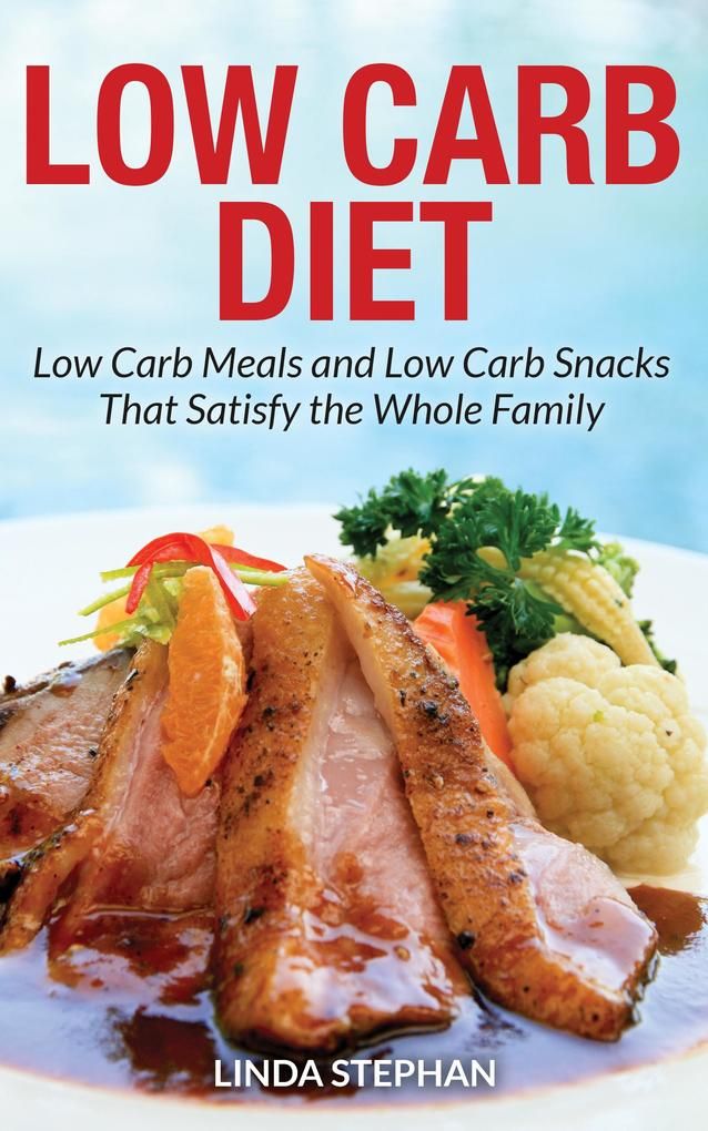Low Carb Diet: Low Carb Meals and Low Carb Snacks That Satisfy the Whole Family als eBook Download von Linda Stephan