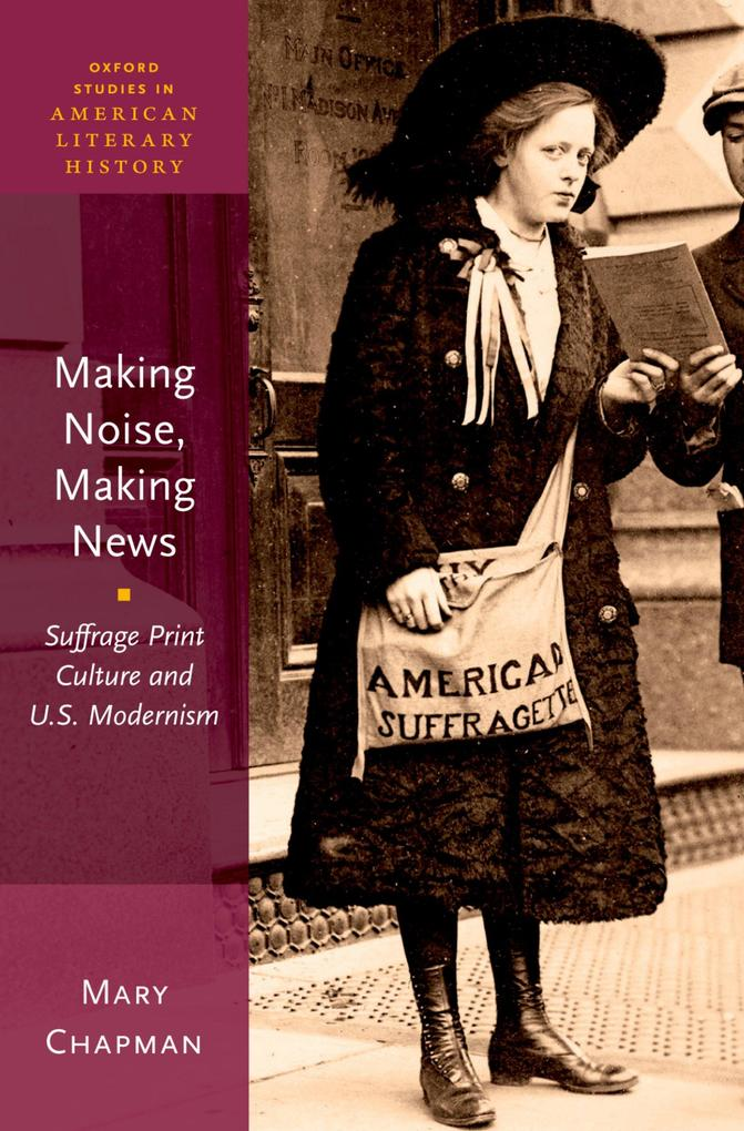 Making Noise, Making News: Suffrage Print Cultu...