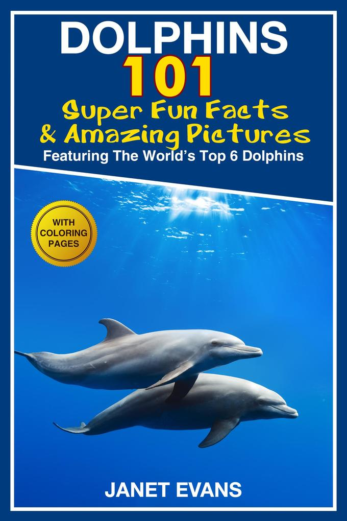 Dolphins: 101 Fun Facts & Amazing Pictures (Fea...