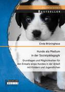 Hunde als Medium in der Sozialpädagogik: Grundlagen und Möglichkeiten für den Einsatz eines Hundes in der Arbeit mit Kindern und Jugendlichen