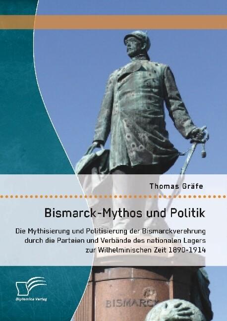 Bismarck-Mythos und Politik: Die Mythisierung u...