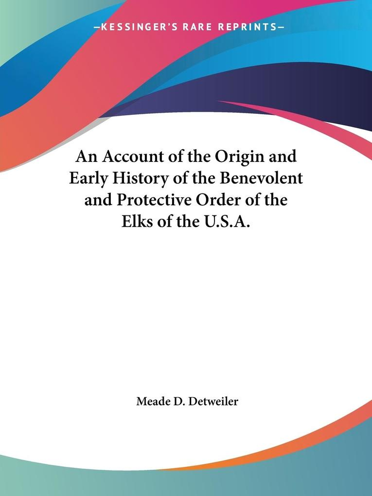An Account of the Origin and Early History of the Benevolent and Protective Order of the Elks of the U.S.A. als Taschenbuch